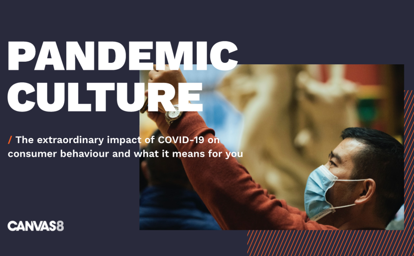 Pandemic Culture – The extraordinary impact of COVID-19 on consumer behaviour and what it means for you by Canvas8