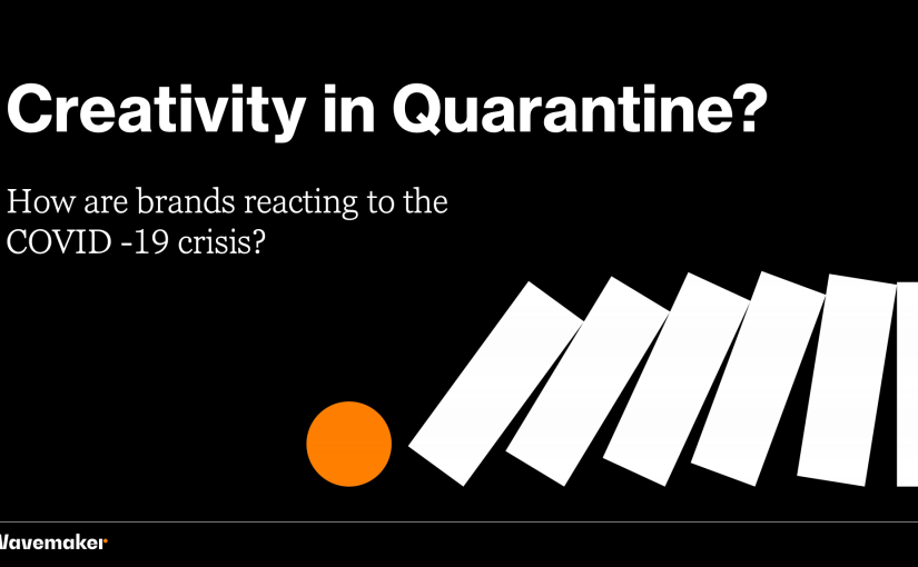 Creativity in Quarantine? How are brands reacting to the Covid-19 crisis? byWavemaker